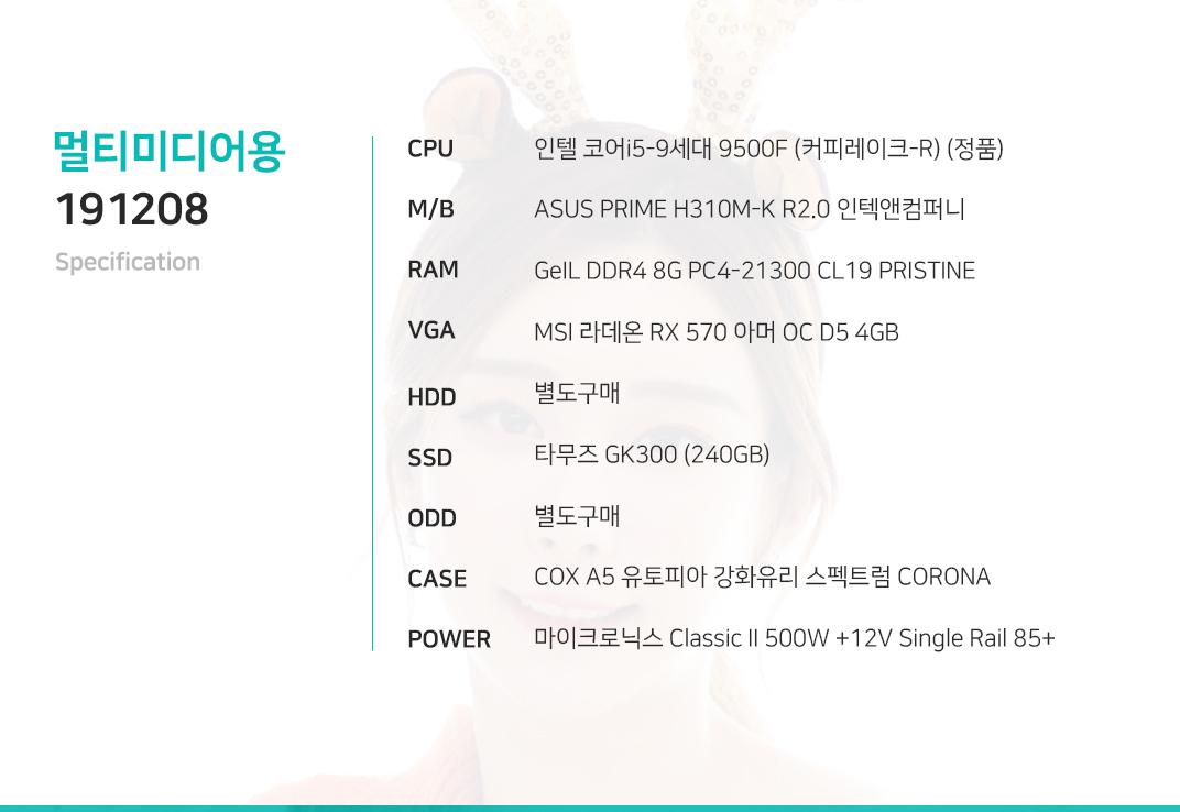 인텔 코어i5-9세대 9500F (커피레이크-R) (정품) ASUS PRIME H310M-K R2.0 인텍앤컴퍼니   GeIL DDR4 8G PC4-21300 CL19 PRISTINE MSI 라데온 RX 570 아머 OC D5 4GB 별도구매 타무즈 GK300 (240GB)  별도구매 COX A5 유토피아 강화유리 스펙트럼 CORONA 마이크로닉스 Classic II 500W +12V Single Rail 85+