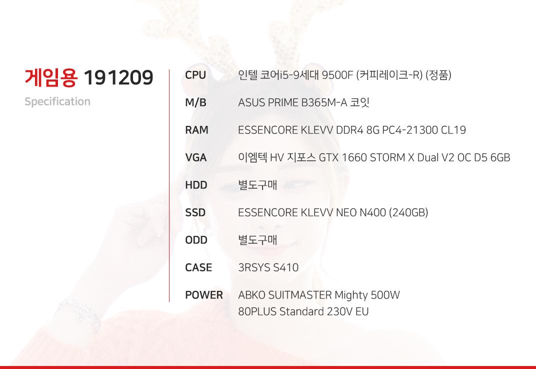 인텔 코어i5-9세대 9500F (커피레이크-R) (정품) ASUS PRIME B365M-A 코잇 ESSENCORE KLEVV DDR4 8G PC4-21300 CL19  이엠텍 HV 지포스 GTX 1660 STORM X Dual V2 OC D5 6GB  별도구매 ESSENCORE KLEVV NEO N400 (240GB) 별도구매 3RSYS S410 ABKO SUITMASTER Mighty 500W 80PLUS Standard 230V EU