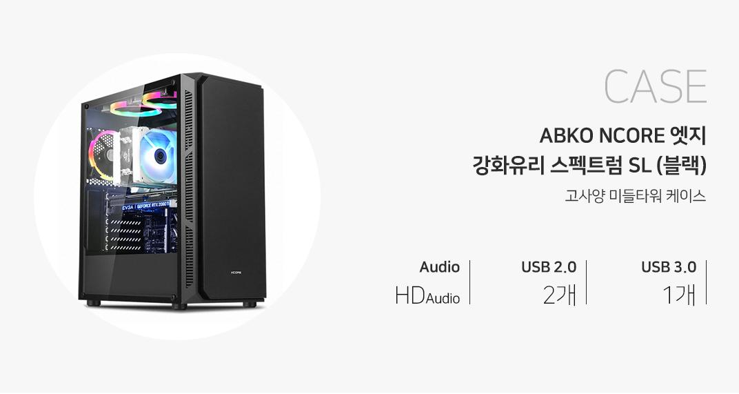 CASE ABKO NCORE 엣지 강화유리 스펙트럼 SL (블랙) 고사양 미들케이스 오디오 HD Audio USB 2.0 2개 USB 3.0 1개 제품 이미지는 이해를 돕기 위해 연출한 시스템 구성 예시입니다.