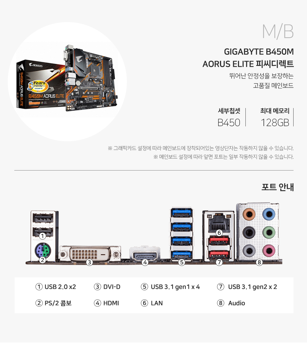 M/B GIGABYTE B450M AORUS ELITE 피씨디렉트 뛰어난 안정성을 보장하는 고품질 메인보드 세부 칩셋 B450 최대 메모리 128GB 그래픽 설정에 따라 메인보드에 장착되어 있는 영상 단자는 작동하지 않을 수 있습니다. 메인보드 설정에 따라 앞면 포트는 일부 작동하지 않을 수 있습니다.