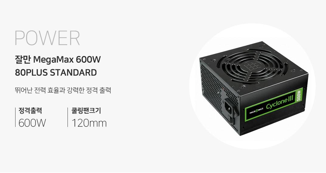 POWER 잘만 MegaMax 600W 80PLUS STANDARD  뛰어난 전력 효율과 강력한 출력 정격 출력 600w 쿨링팬 크기 120mm