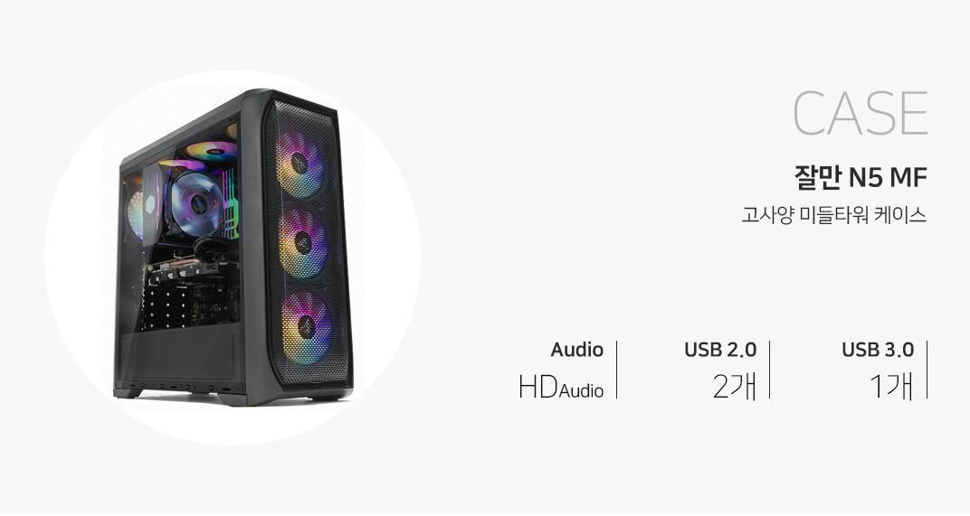 CASE 잘만 N5 MF 고사양 미들케이스 오디오 HD Audio USB 2.0 2개 USB 3.0 1개 제품 이미지는 이해를 돕기 위해 연출한 시스템 구성 예시입니다.