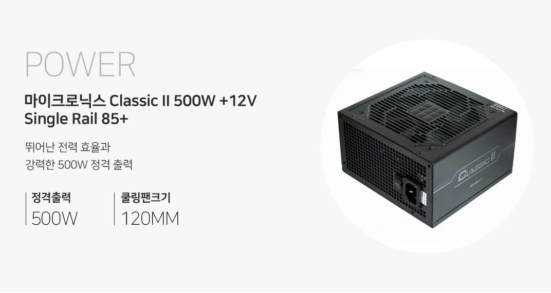 POWER 마이크로닉스 Classic II 500W +12V Single Rail 85+ 뛰어난 전력 효율과 강력한 500W 정격출력 정격출력500W 쿨링팬크기 120MM