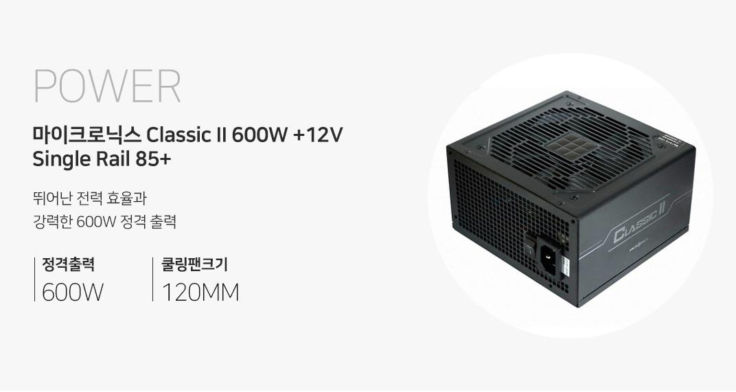 POWER 마이크로닉스 Classic II 600W +12V Single Rail 85+ 뛰어난 전력 효율과 강력한 600W 정격출력 정격출력600W 쿨링팬크기 120MM