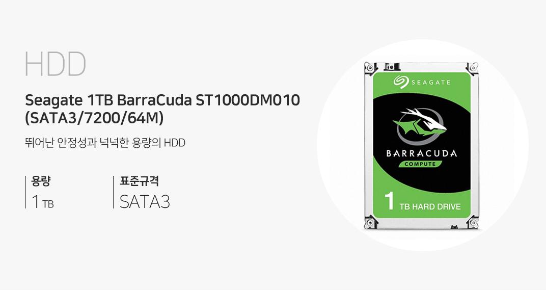 HDD Seagate 1TB BarraCuda ST1000DM010 (SATA3/7200/64M) 뛰어난 안정성과 넉넉한 용량의 HDD 용량 1TB 표준규격 STAT3