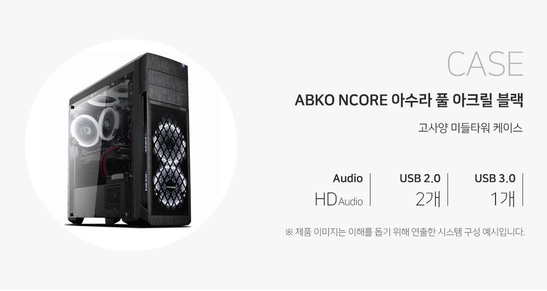 CASE ABKO NCORE 아수라 USB3.0 풀 아크릴 윈도우 블랙 고사양 미들케이스 오디오 HD Audio USB2.0  2개 USB3.0 1개 제품이미지는 이해를 돕기 위해 연출한 시스템 구성 예시입니다.
