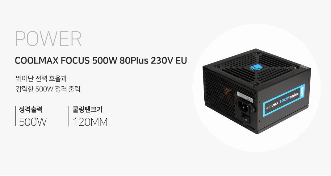 POWER COOLMAX FOCUS 500W 80Plus 230V EU 뛰어난 전력 효율과 강력한 500W 정격출력 정격출력500W 쿨링팬크기 120MM