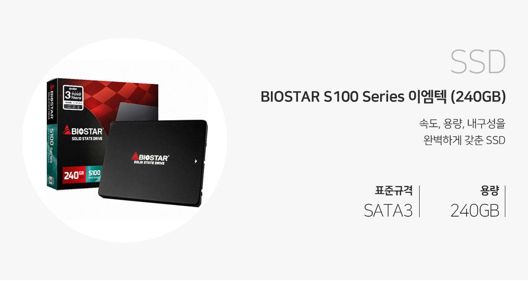 SSD BIOSTAR S100 Series 이엠텍 240GB 속도, 용량, 내구성을 완벽하게 갖춘 SSD 표준규격 SATA3 용량 240GB