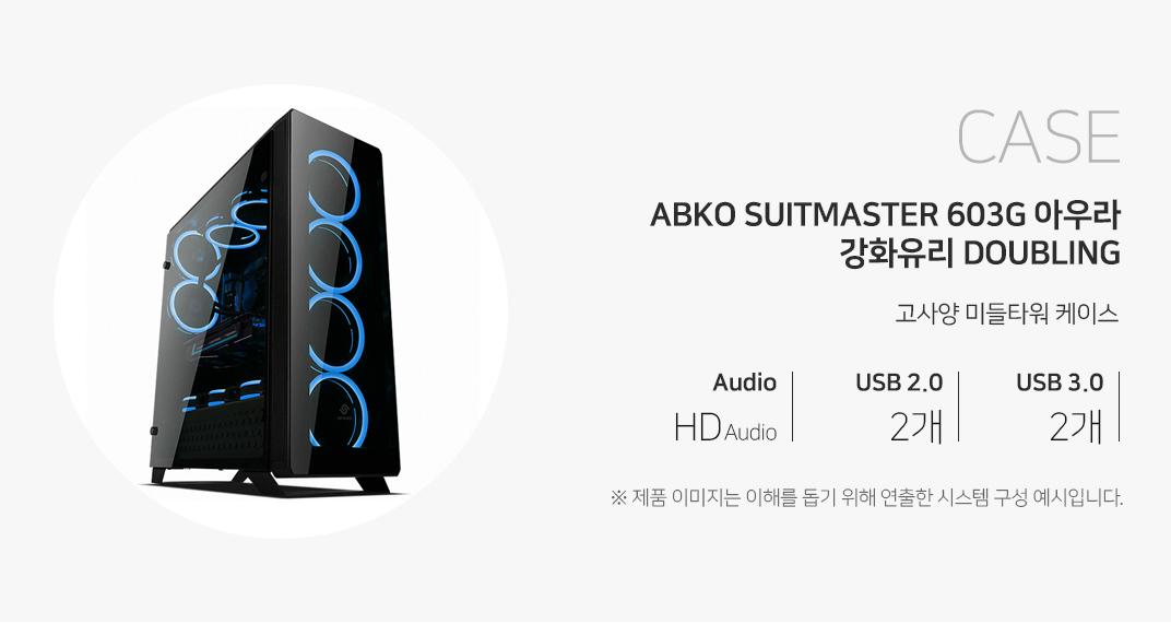 CASE ABKO SUITMASTER 603G 아우라 강화유리 DOUBLING 고사양 미들타워 케이스 오디오 HD Audio USB2.0  2개 USB3.0 2개 제품이미지는 이해를 돕기 위해 연출한 시스템 구성 예시입니다.
