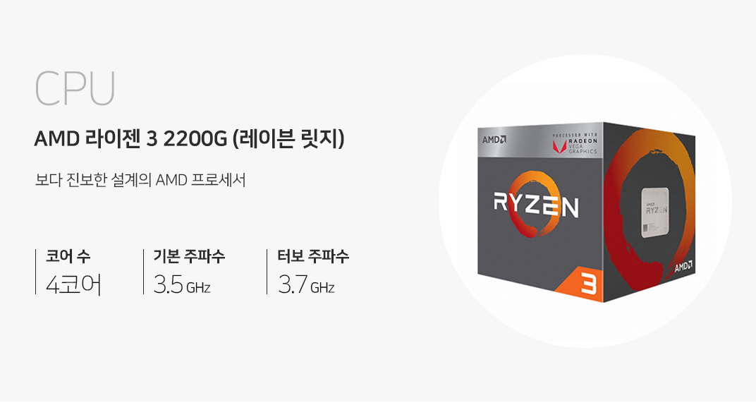 CPU AMD 라이젠 3 2200G (레이븐 릿지) 보다 진보한 설계의 amd 프로세서 코어 수 4코어 기본주파수 3.5 GHz 터보 주파수 3.7 GHz