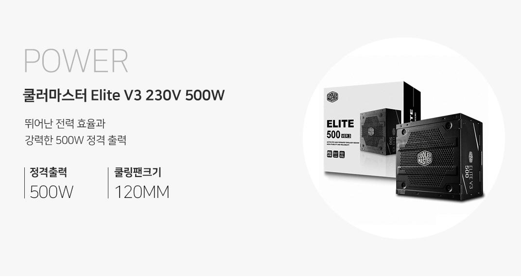 POWER 쿨러마스터 Elite V3 230V 500W 뛰어난 전력 효율과 강력한 500W 정격출력 정격출력 500W 쿨링팬크기 120MM