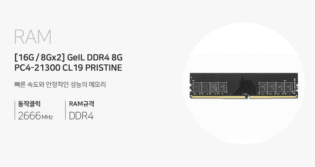 RAM GeIL DDR4 8G PC4-21300 CL19 PRISTINE(8Gx16) 최고의 성능과 안전성을 제공하는 8층 레이어 PCB 메모리 동작클럭 2,666MHz RAM규격 DDR4