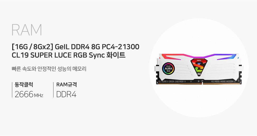 RAM [16G / 8G X 2] GeIL DDR4 8G PC4-21300 CL19 SUPER LUCE RGB Sync 화이트 빠른 속도와 안정적인 성능의 메모리 동작클럭 2666MHz RAM규격 DDR4
