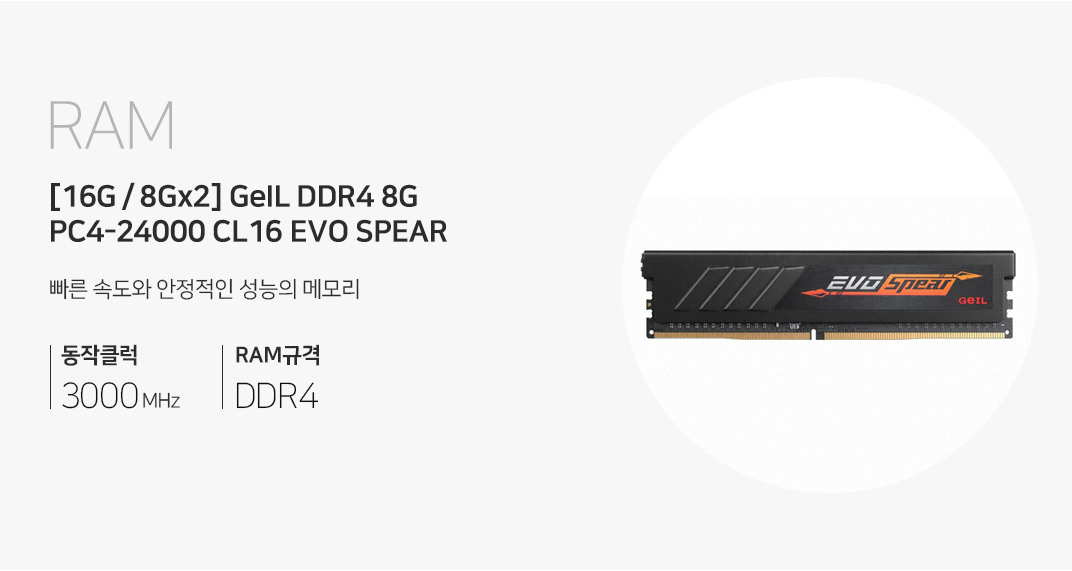 RAM [16G / 8G X 2] GeIL DDR4 8G PC4-24000 CL16 EVO SPEAR더욱 빠른 게이밍을 위한 최선의 선택 3000MHz RAM규격 DDR4