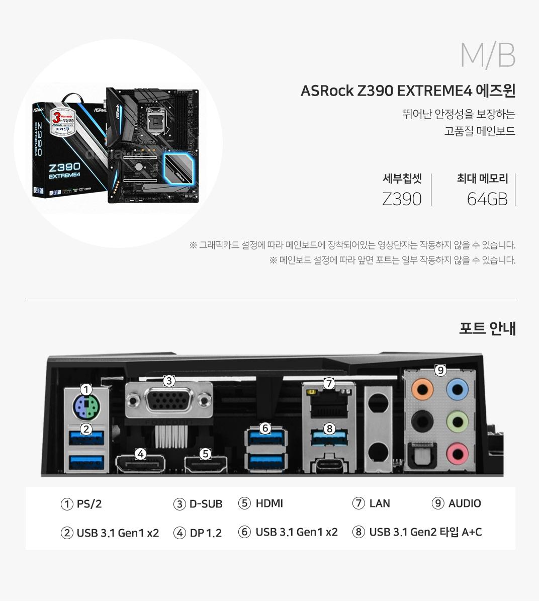 M/B ASRock Z390 EXTREME 4 에즈윈  뛰어난 안정성을 보장하는 고품질 메인보드 세부칩셋 Z390 최대메모리 64GB 그래픽 설정에 따라 메인보드에 장착되어 있는 영상단자는 작동하지 않을 수 있습니다. 메인보드 설정에 따라 앞면 포트는 일부 작동하지 않을 수 있습니다.