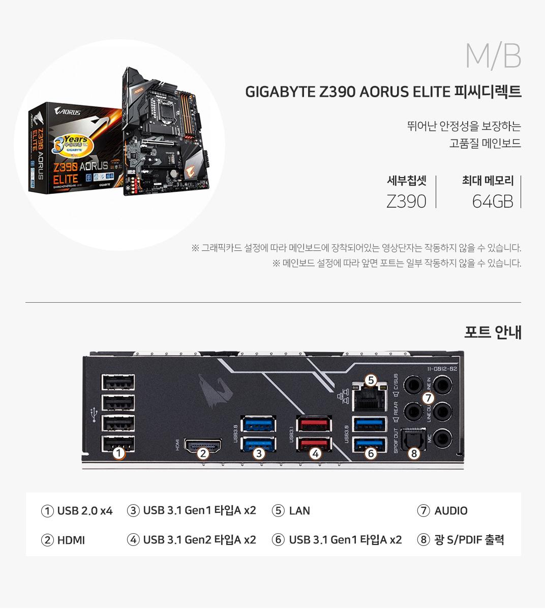 M/B GIGABYTE Z390 AORUS ELITE 피씨디렉트 뛰어난 안정성을 보장하는 고품질 메인보드 세부칩셋 Z390 최대메모리 64GB 그래픽 설정에 따라 메인보드에 장착되어 있는 영상단자는 작동하지 않을 수 있습니다. 메인보드 설정에 따라 앞면 포트는 일부 작동하지 않을 수 있습니다.