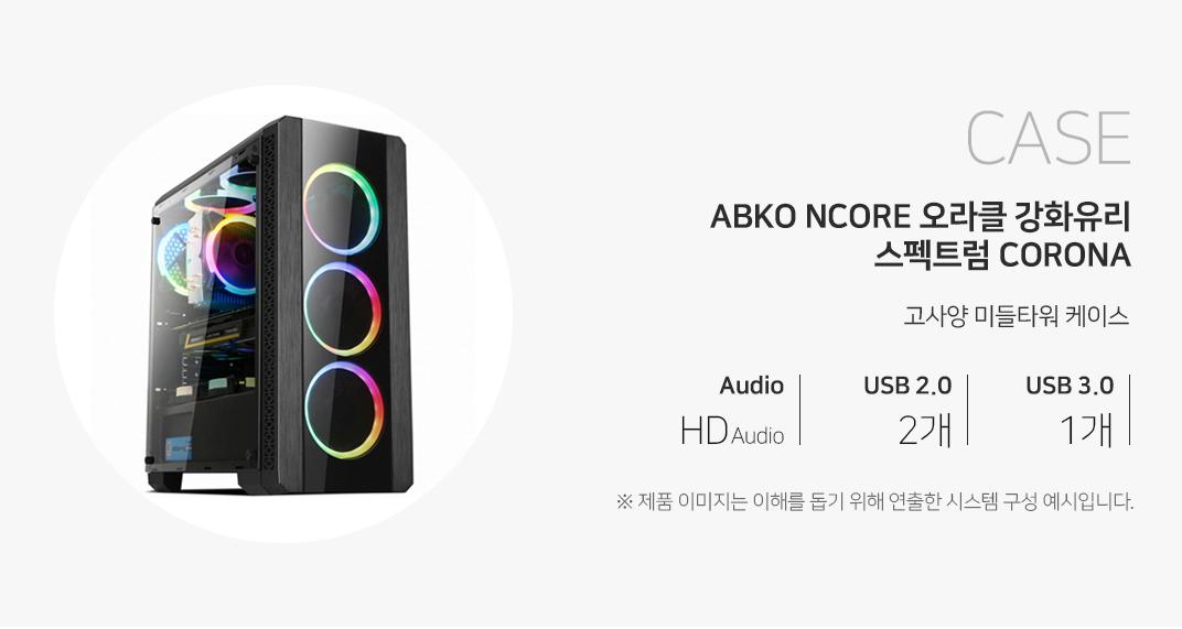 CASE ABKO NCORE 오라클 강화유리 스펙트럼 CORONA 고사양 미들타워 케이스 오디오 HD Audio USB2.0  2개 USB3.0 1개 제품이미지는 이해를 돕기 위해 연출한 시스템 구성 예시입니다.