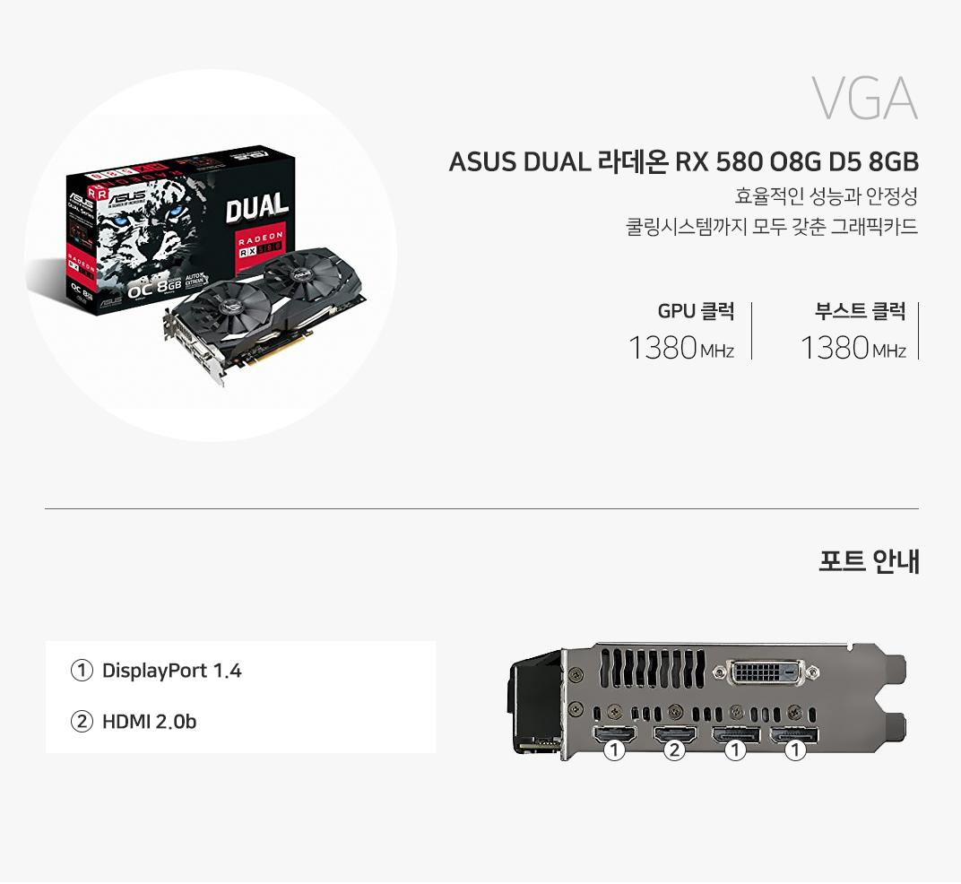 VGA ASUS DUAL 라데온 RX 580 O8G D5 8GB 효율적인 성능과 안정성 쿨링시스템까지 모두 갖춘 그래픽카드 GPU 클럭 1380MHz , 부스트 1380MHz  포트 안내 HDM 2.0b 1개 displayport1.4 1개