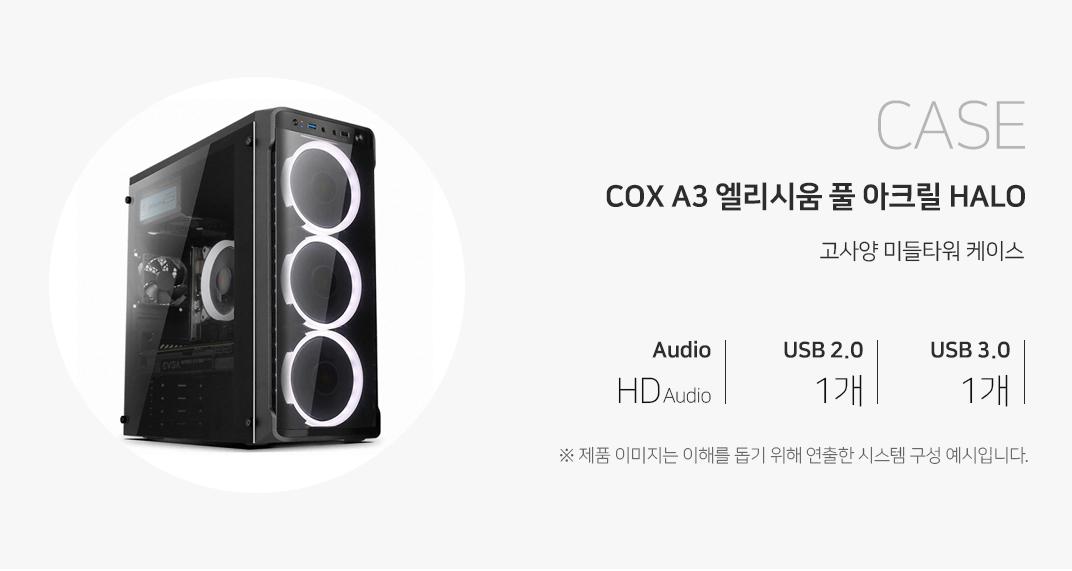 CASE COX A3 엘리시움 풀 아크릴 HALO 고사양 미들타워 케이스 오디오 HD Audio USB2.0  1개 USB3.0 1개 제품이미지는 이해를 돕기 위해 연출한 시스템 구성 예시입니다.