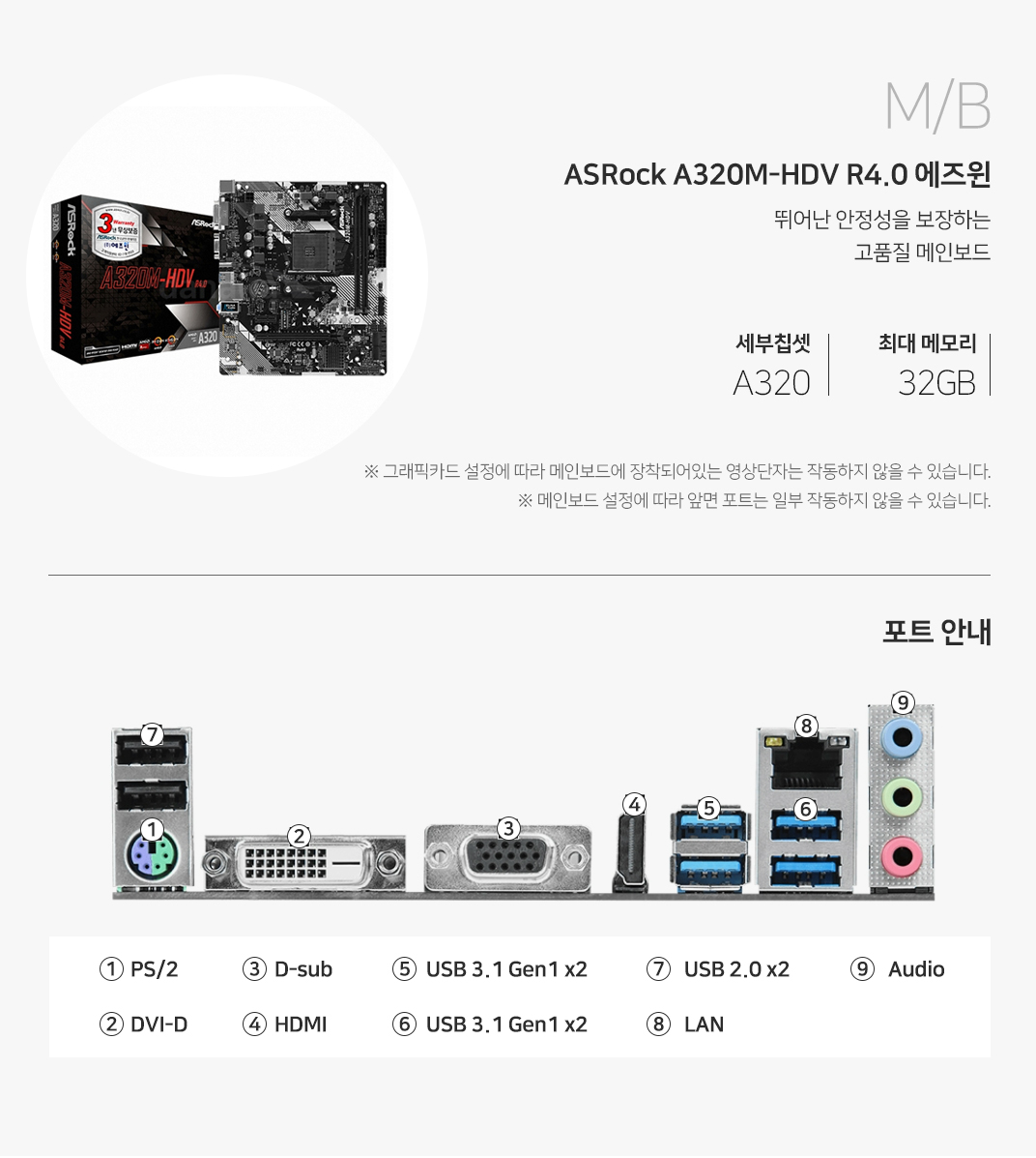 M/B ASRock A320M-HDV R4.0 에즈윈 뛰어난 안정성을 보장하는 고품질 메인보드 세부칩셋 A320 최대 메모리 32GB 그래픽 설정에 따라 메인보드에 장착되어 있는 영상단자는 작동하지 않을 수 있습니다. 메인보드 설정에 따라 앞면 포트는 일부 작동하지 않을 수 있습니다.