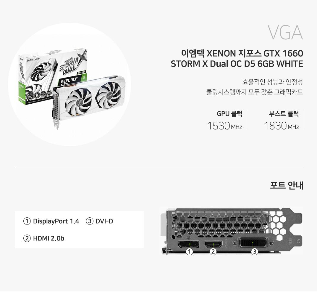 VGA 이엠텍 XENON 지포스 GTX 1660 STORM X Dual OC D5 6GB WHITE 쿨링,성능,안정성을 모두 갖춘 그래픽카드 베이스클럭 1530MHz 부스트클럭 1830MHz 포트를 확인하세요 1 DP Port  2 HDMI 3 DVI-D