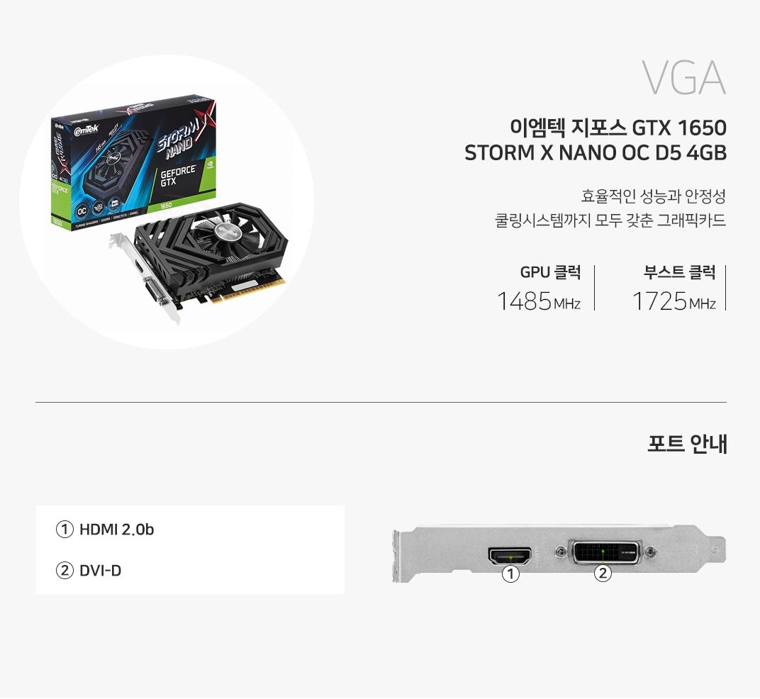 VGA 이엠텍 지포스 GTX 1650 STORM X NANO OC D5 4GB 진보된 기술로 경험하는 완벽한 게이밍 환경 베이스클럭 1485MHz 부스트클럭 1725MHz 포트를 확인하세요 1 HDMI  2 DVI-D