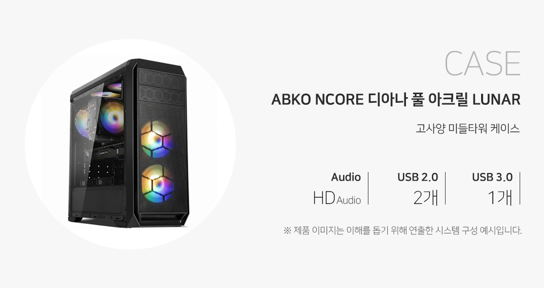 CASE ABKO NCORE 디아나 풀 아크릴 LUNAR 고사양 미들타워 케이스 오디오 HD Audio USB2.0  2개 USB3.0 1개 제품이미지는 이해를 돕기 위해 연출한 시스템 구성 예시입니다.
