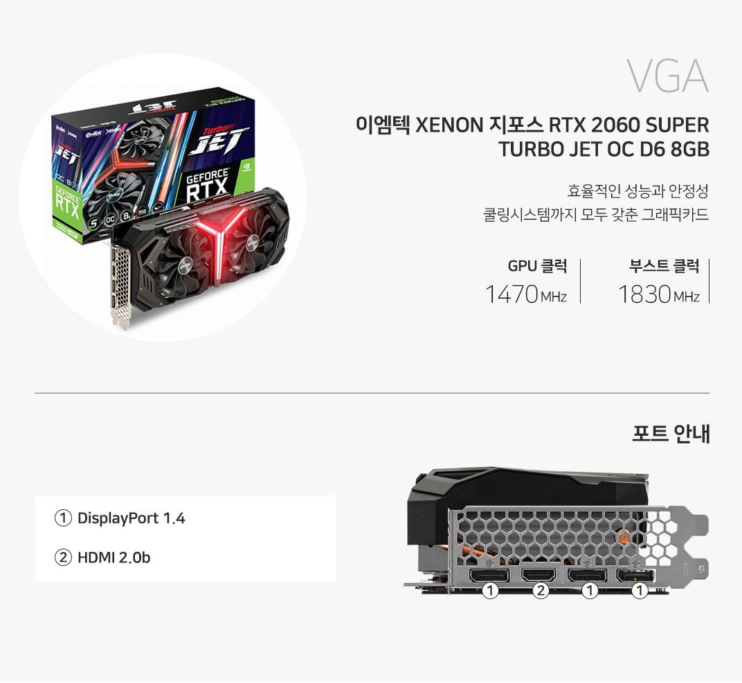 VGA 이엠텍 XENON 지포스 RTX 2060 SUPER TURBO JET OC D6 8GB 진보된 기술로 경험하는 완벽한 게이밍 환경 베이스클럭 1470MHZz 부스트클럭 1830MHz 포트를 확인하세요 1 DP Port  2 HDMI