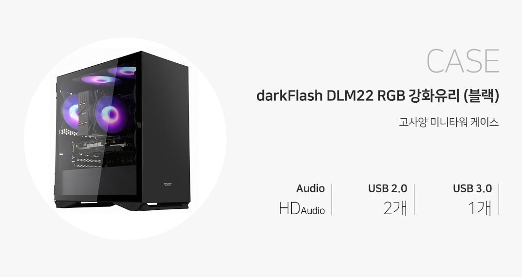 CASE darkFlash DLM22 RGB 강화유리 (블랙) 고사양 미들케이스 오디오 HD Audio USB 2.0 2개 USB 3.0 1개 제품 이미지는 이해를 돕기 위해 연출한 시스템 구성 예시입니다.