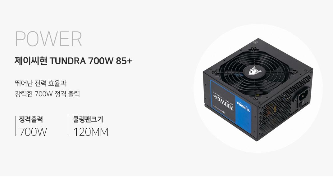 POWER 제이씨현 TUNDRA 700W 85+ 유체베어링 뛰어난 전력 효율과 강력한 700W 정격출력 정격출력700W 쿨링팬크기 120MM