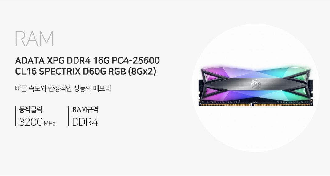 RAM [16G / 8G X 2] ADATA XPG DDR4 16G PC4-25600 CL16 SPECTRIX D60G RGB (8Gx2) 빠른 속도와 안정적인 성능의 메모리 동작클럭 3200MHz RAM규격 DDR4
