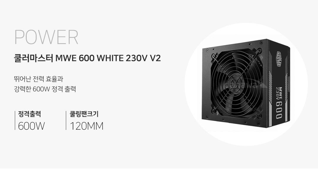 POWER 쿨러마스터 MWE 600 WHITE 230V V2 뛰어난 전력 효율과 강력한 500W 정격출력 정격출력 600W 쿨링팬크기 120MM