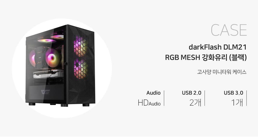 CASE darkFlash DLM21 RGB MESH 강화유리 (블랙) 고사양 미들케이스 오디오 HD Audio USB 2.0 2개 USB 3.0 1개 제품 이미지는 이해를 돕기 위해 연출한 시스템 구성 예시입니다.