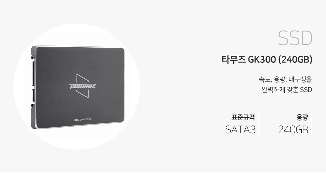 SSD 타무즈 GK300 (240GB) 속도, 용량, 내구성을 완벽하게 갖춘 SSD 표준규격 SATA3 용량 240GB