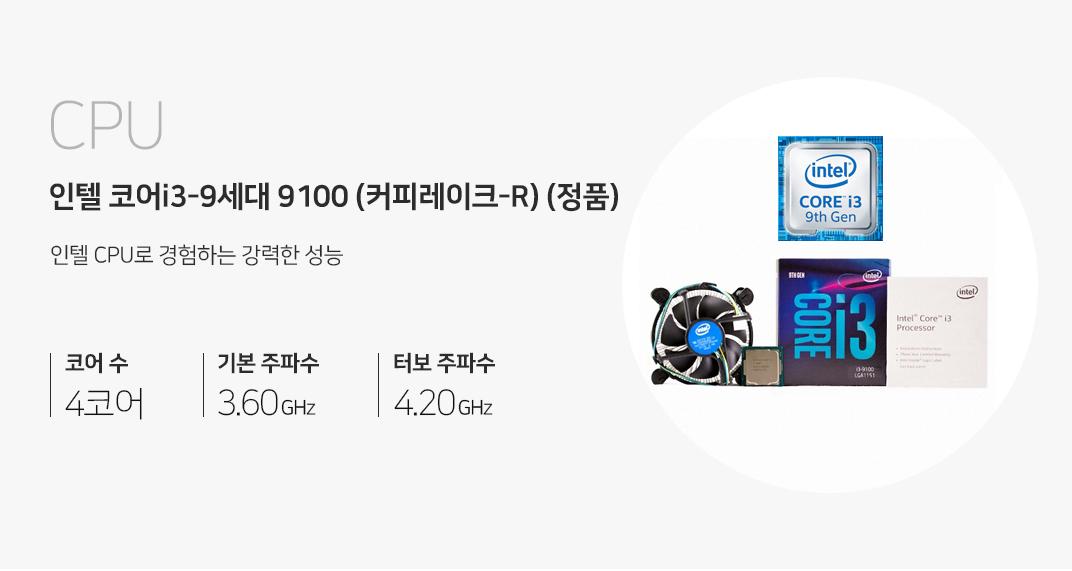 CPU 인텔 코어i3-9세대 9100 (커피레이크-R) (정품) 인텔 CPU로 경험하는 강력한 성능 코어 수 4코어 기본 주파 수 3.6GHz 터보 주파 수 4.2GHz