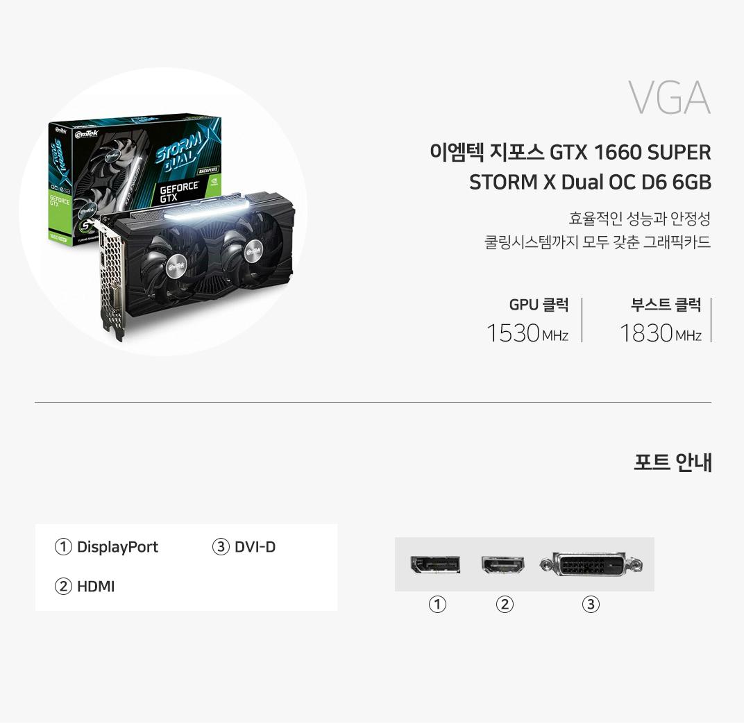 VGA 이엠텍 지포스 GTX 1660 SUPER STORM X Dual OC D6 6GB 효율적인 성능과 안정성 쿨링시스템까지 모두 갖춘 그래픽카드 GPU 클럭 1530MHz , 부스트 1830MHz  포트 안내 HDMI 1개 displayport 1개  DVI-D 1개