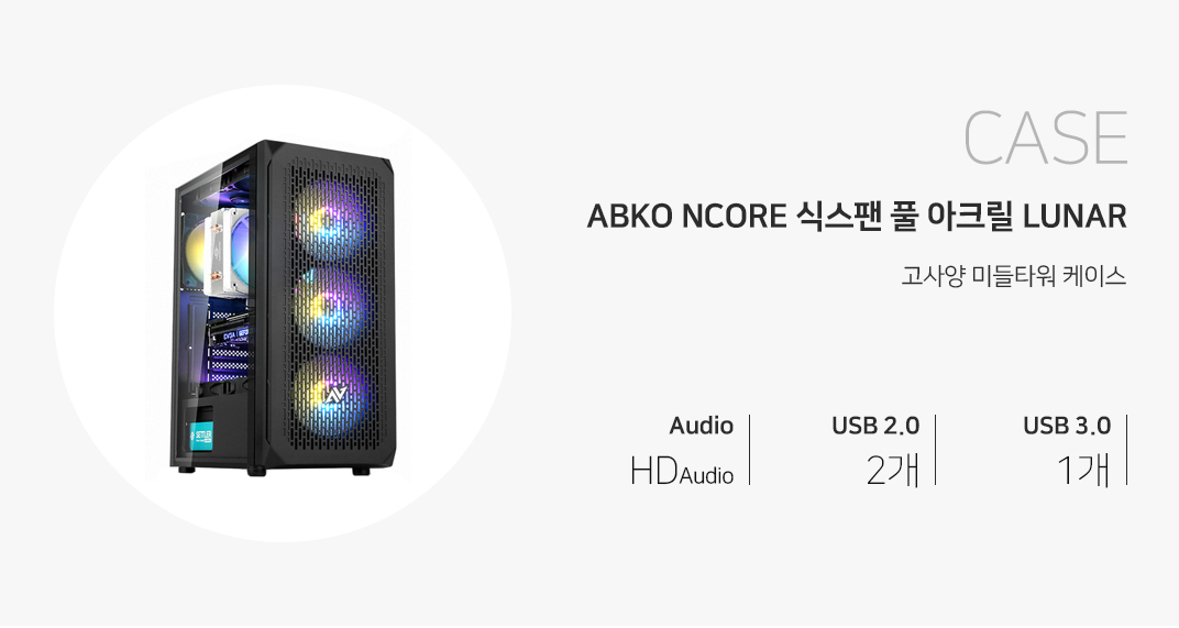 CASE ABKO NCORE 식스팬 풀 아크릴 LUNAR 고사양 미들타워 케이스 audio HD audio USB 2.0 2개 usb 3.0 1개
