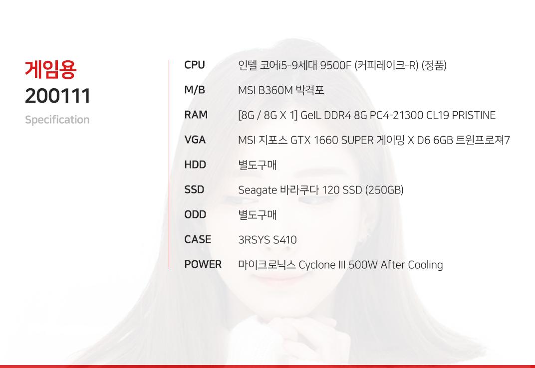 인텔 코어i5-9세대 9500F (커피레이크-R) (정품) MSI B360M 박격포  [8G / 8G X 1] GeIL DDR4 8G PC4-21300 CL19 PRISTINE MSI 지포스 GTX 1660 SUPER 게이밍 X D6 6GB 트윈프로져7 별도구매 Seagate 바라쿠다 120 SSD (250GB) 별도구매 3RSYS S410 마이크로닉스 Cyclone III 500W After Cooling