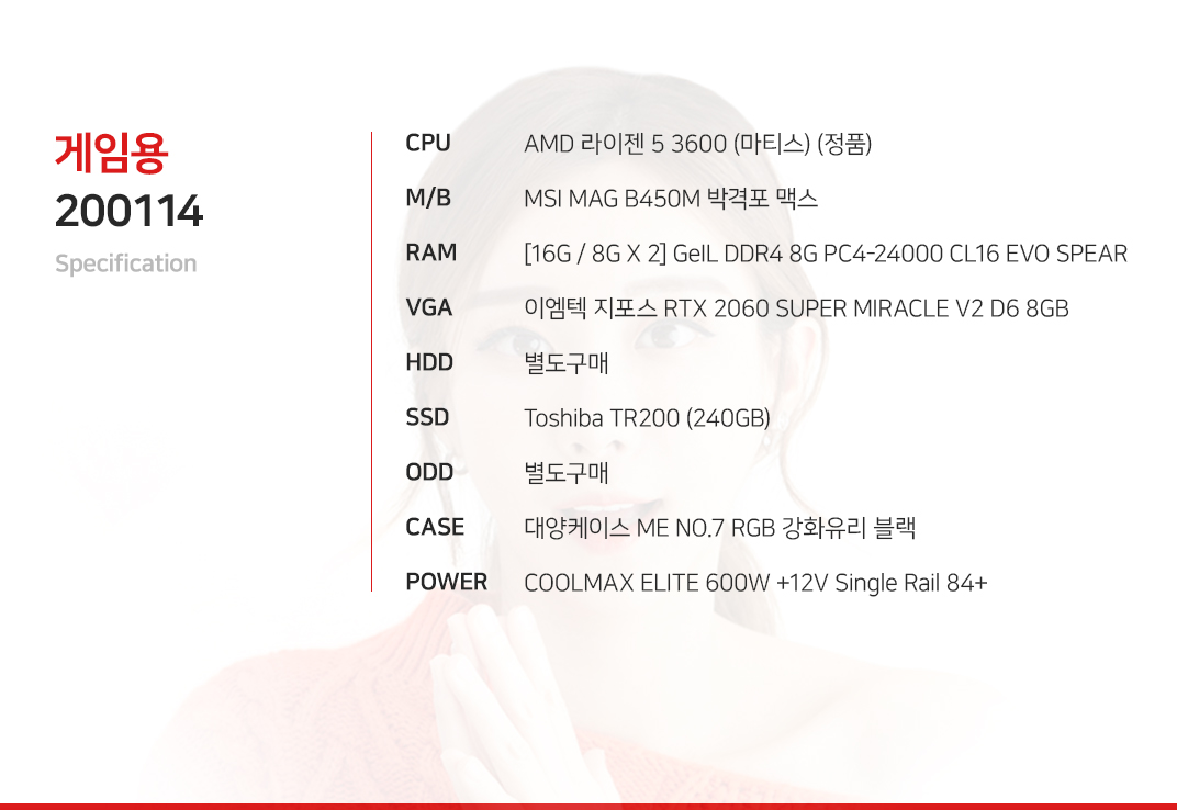 AMD 라이젠 5 3600 (마티스) (정품) MSI MAG B450M 박격포 맥스 [16G / 8G X 2] GeIL DDR4 8G PC4-24000 CL16 EVO SPEAR 이엠텍 지포스 RTX 2060 SUPER MIRACLE V2 D6 8GB  별도구매 Toshiba TR200 (240GB) 별도구매 대양케이스 ME NO.7 RGB 강화유리 블랙 COOLMAX ELITE 600W +12V Single Rail 84+