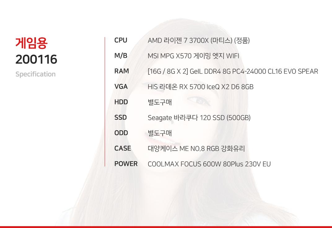 AMD 라이젠 7 3700X (마티스) (정품) MSI MPG X570 게이밍 엣지 WIFI  [16G / 8G X 2] GeIL DDR4 8G PC4-24000 CL16 EVO SPEAR HIS 라데온 RX 5700 IceQ X2 D6 8GB 별도구매 Seagate 바라쿠다 120 SSD (500GB) 별도구매 대양케이스 ME NO.8 RGB 강화유리  COOLMAX FOCUS 600W 80Plus 230V EU