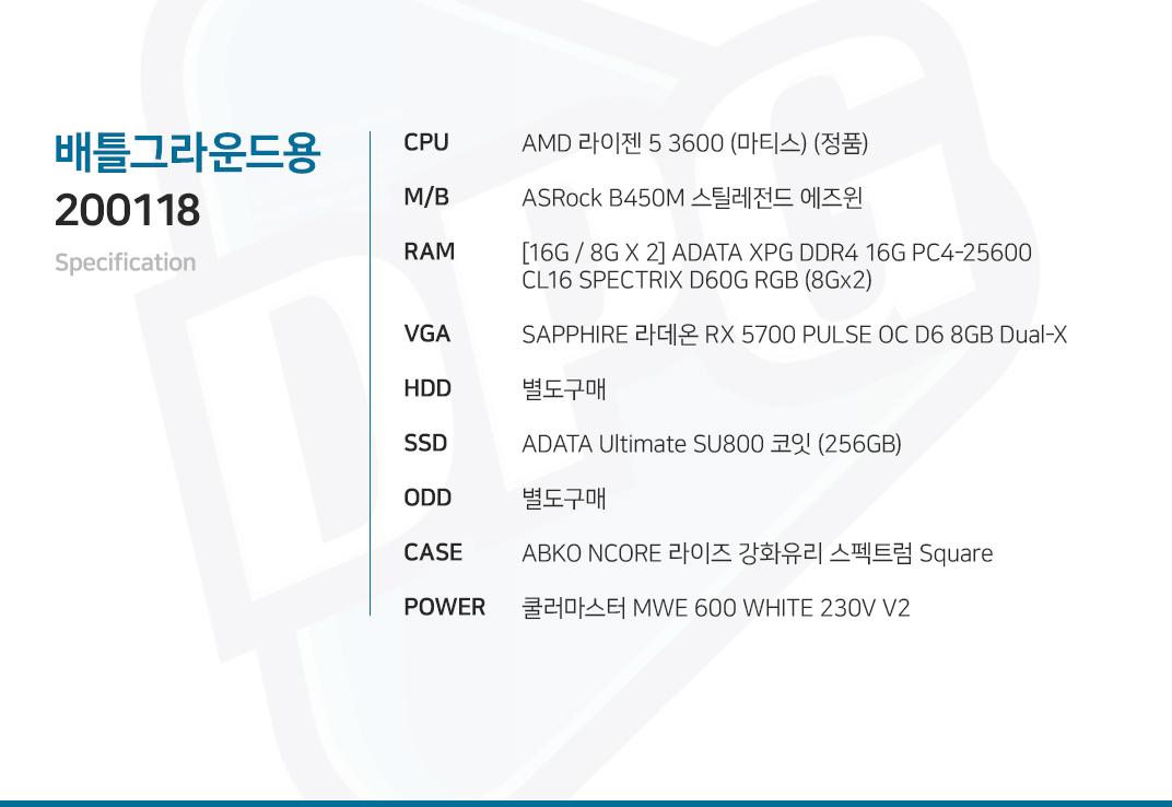AMD 라이젠 5 3600 (마티스) (정품) ASRock B450M 스틸레전드 에즈윈 [16G / 8G X 2] ADATA XPG DDR4 16G PC4-25600 CL16 SPECTRIX D60G RGB (8Gx2) SAPPHIRE 라데온 RX 5700 PULSE OC D6 8GB Dual-X 별도구매 ADATA Ultimate SU800 코잇 (256GB) 별도구매 ABKO NCORE 라이즈 강화유리 스펙트럼 Square 쿨러마스터 MWE 600 WHITE 230V V2