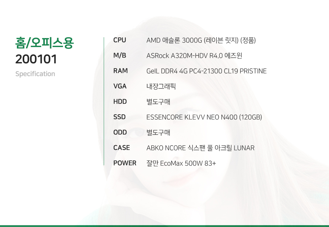 AMD 애슬론 3000G (레이븐 릿지) (정품) ASRock A320M-HDV R4.0 에즈윈 GeIL DDR4 4G PC4-21300 CL19 PRISTINE 내장그래픽 별도구매 ESSENCORE KLEVV NEO N400 (120GB) 별도구매 ABKO NCORE 식스팬 풀 아크릴 LUNAR 잘만 EcoMax 500W 83+