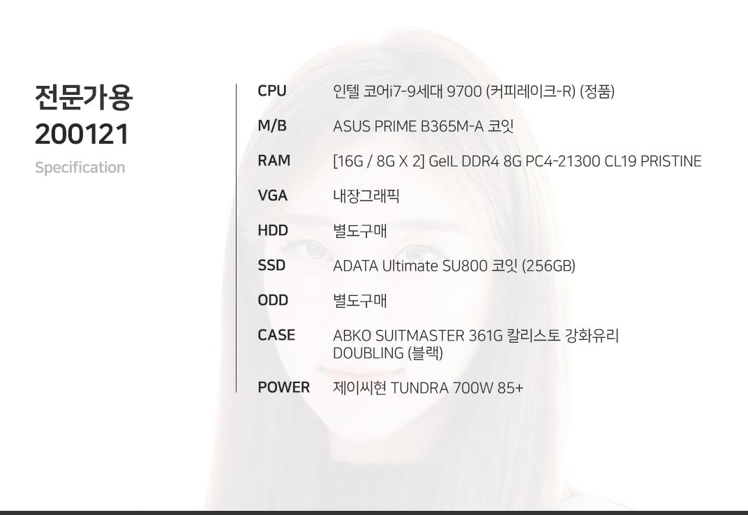 인텔 코어i7-9세대 9700 (커피레이크-R) (정품) ASUS PRIME B365M-A 코잇 [16G / 8G X 2] GeIL DDR4 8G PC4-21300 CL19 PRISTINE 내장그래픽 별도구매 ADATA Ultimate SU800 코잇 (256GB) 별도구매 ABKO SUITMASTER 361G 칼리스토 강화유리 DOUBLING (블랙) 제이씨현 TUNDRA 700W 85+