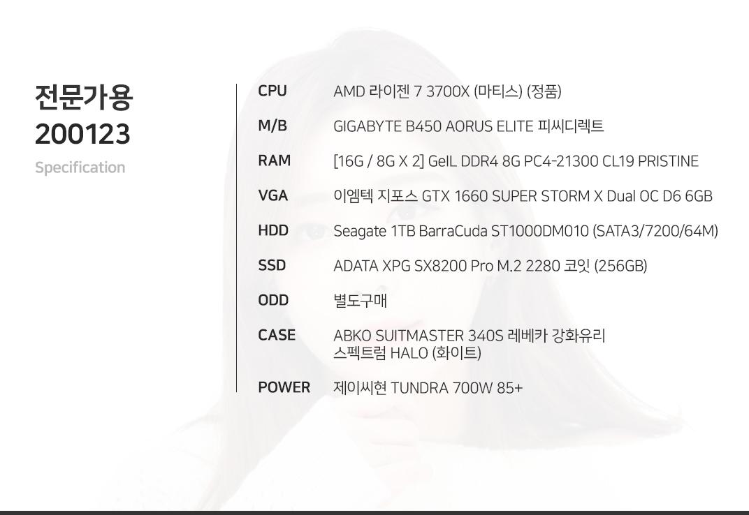 AMD 라이젠 7 3700X (마티스) (정품) GIGABYTE B450 AORUS ELITE 피씨디렉트  [16G / 8G X 2] GeIL DDR4 8G PC4-21300 CL19 PRISTINE 이엠텍 지포스 GTX 1660 SUPER STORM X Dual OC D6 6GB  Seagate 1TB BarraCuda ST1000DM010 (SATA3/7200/64M) ADATA XPG SX8200 Pro M.2 2280 코잇 (256GB) 별도구매 ABKO SUITMASTER 310R 아이리스 스펙트럼 RGB 밀키화이트  제이씨현 TUNDRA 700W 85+