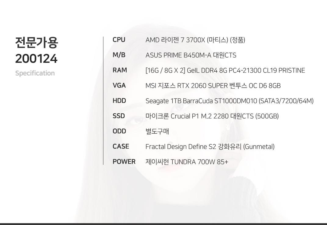 AMD 라이젠 7 3700X (마티스) (정품) ASUS PRIME B450M-A 대원CTS [16G / 8G X 2] GeIL DDR4 8G PC4-21300 CL19 PRISTINE MSI 지포스 RTX 2060 SUPER 벤투스 OC D6 8GB  Seagate 1TB BarraCuda ST1000DM010 (SATA3/7200/64M) 마이크론 Crucial P1 M.2 2280 대원CTS (500GB) 별도구매 Fractal Design Define S2 강화유리 (Gunmetal) 제이씨현 TUNDRA 700W 85+