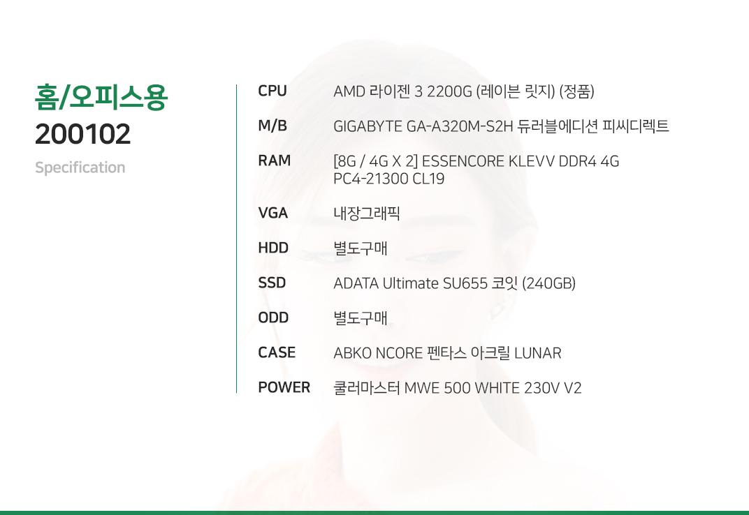 AMD 라이젠 3 2200G (레이븐 릿지) (정품) GIGABYTE GA-A320M-S2H 듀러블에디션 피씨디렉트 [8G / 4G X 2] ESSENCORE KLEVV DDR4 4G PC4-21300 CL19 내장그래픽 별도구매 ADATA Ultimate SU655 코잇 (240GB) 별도구매 ABKO NCORE 펜타스 아크릴 LUNAR 쿨러마스터 MWE 500 WHITE 230V V2