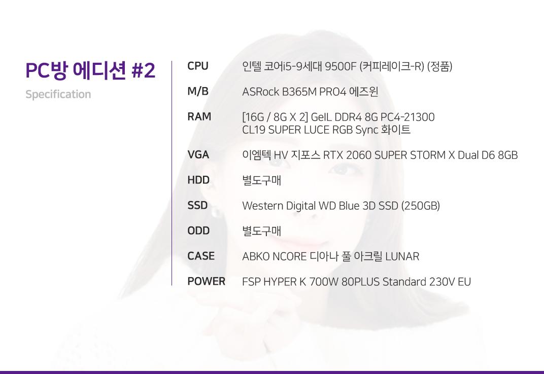 인텔 코어i5-9세대 9500F (커피레이크-R) (정품) ASRock B365M PRO4 에즈윈 [16G / 8G X 2] GeIL DDR4 8G PC4-21300 CL19 SUPER LUCE RGB Sync 화이트 이엠텍 HV 지포스 RTX 2060 SUPER STORM X Dual D6 8GB 별도구매 Western Digital WD Blue 3D SSD (250GB) 별도구매 ABKO NCORE 디아나 풀 아크릴 LUNAR FSP HYPER K 700W 80PLUS Standard 230V EU