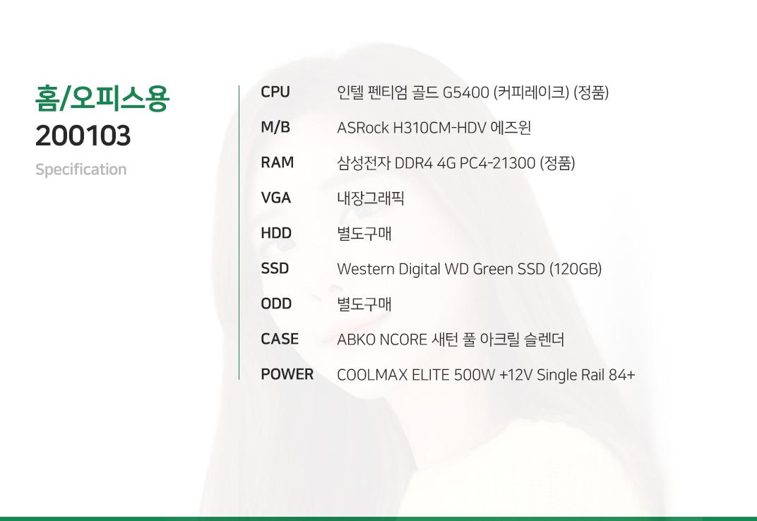 인텔 펜티엄 골드 G5400 (커피레이크) (정품) ASRock H310CM-HDV 에즈윈 삼성전자 DDR4 4G PC4-21300 (정품)  내장그래픽 별도구매 Western Digital WD Green SSD (120GB) 별도구매 ABKO NCORE 새턴 풀 아크릴 슬렌더  COOLMAX ELITE 500W +12V Single Rail 84+
