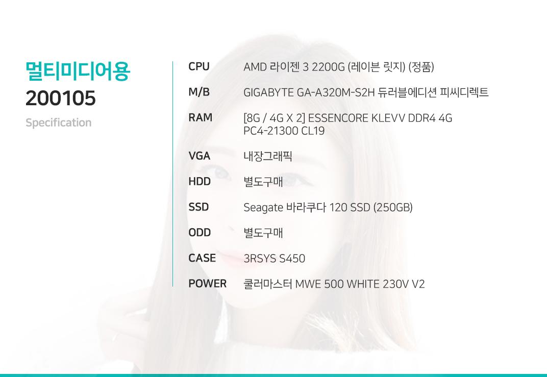 AMD 라이젠 3 2200G (레이븐 릿지) (정품) GIGABYTE GA-A320M-S2H 듀러블에디션 피씨디렉트 [8G / 4G X 2] ESSENCORE KLEVV DDR4 4G PC4-21300 CL19 내장그래픽 별도구매 Seagate 바라쿠다 120 SSD (250GB) 별도구매 3RSYS S450  쿨러마스터 MWE 500 WHITE 230V V2