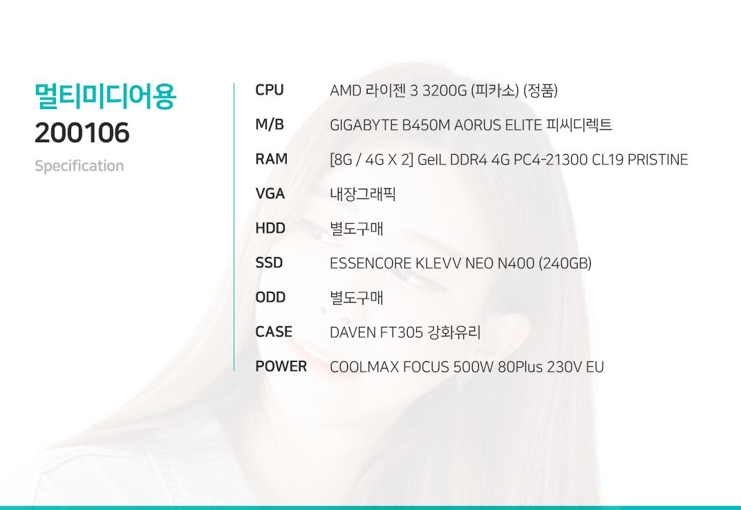 AMD 라이젠 3 3200G (피카소) (정품) GIGABYTE B450M AORUS ELITE 피씨디렉트 [8G / 4G X 2] GeIL DDR4 4G PC4-21300 CL19 PRISTINE 내장그래픽 별도구매 ESSENCORE KLEVV NEO N400 (240GB) 별도구매 DAVEN FT305 강화유리 COOLMAX FOCUS 500W 80Plus 230V EU